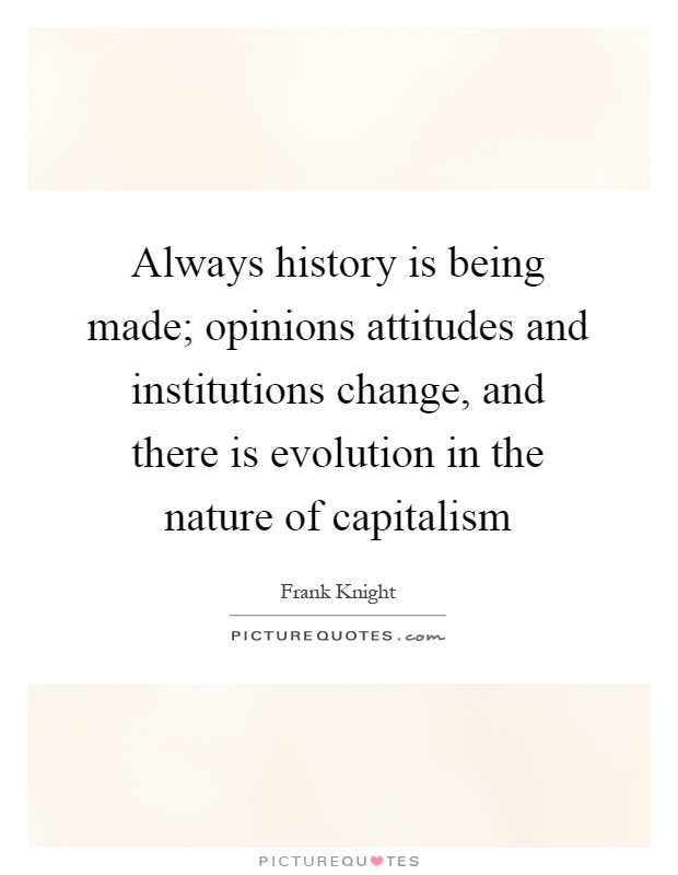 Always history is being made; opinions attitudes and institutions change, and there is evolution in the nature of capitalism Picture Quote #1