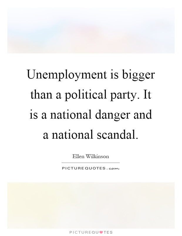 Unemployment is bigger than a political party. It is a national danger and a national scandal Picture Quote #1