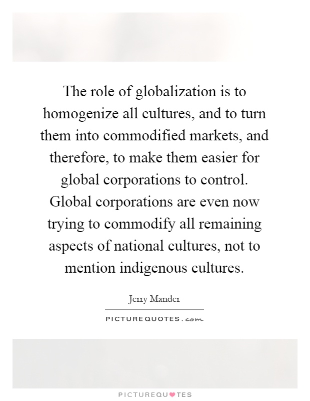 The role of globalization is to homogenize all cultures, and to turn them into commodified markets, and therefore, to make them easier for global corporations to control. Global corporations are even now trying to commodify all remaining aspects of national cultures, not to mention indigenous cultures Picture Quote #1
