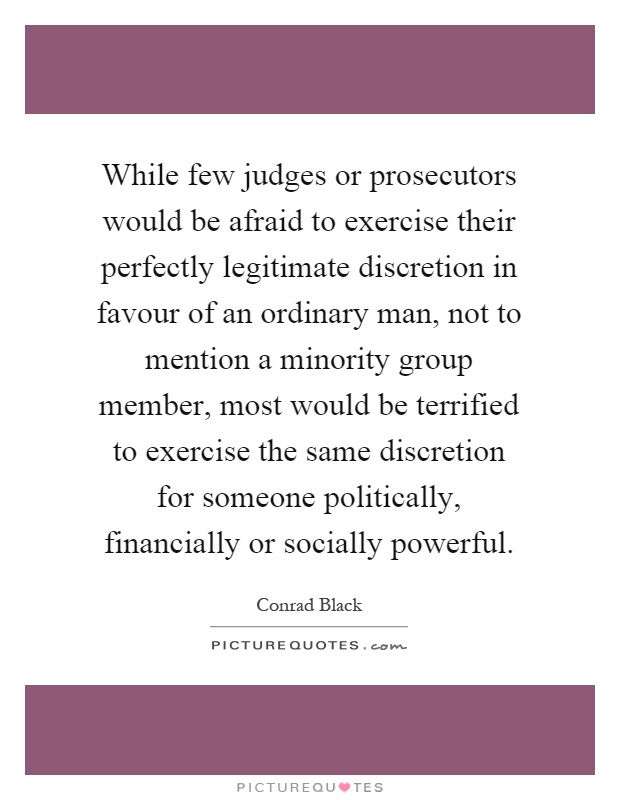While few judges or prosecutors would be afraid to exercise their perfectly legitimate discretion in favour of an ordinary man, not to mention a minority group member, most would be terrified to exercise the same discretion for someone politically, financially or socially powerful Picture Quote #1