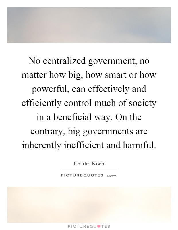 No centralized government, no matter how big, how smart or how powerful, can effectively and efficiently control much of society in a beneficial way. On the contrary, big governments are inherently inefficient and harmful Picture Quote #1