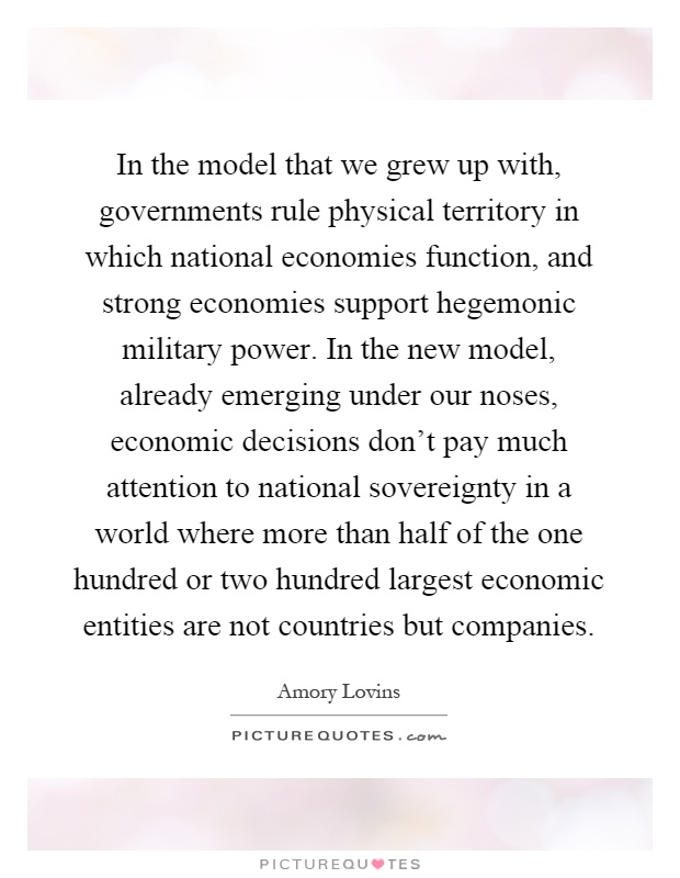 In the model that we grew up with, governments rule physical territory in which national economies function, and strong economies support hegemonic military power. In the new model, already emerging under our noses, economic decisions don't pay much attention to national sovereignty in a world where more than half of the one hundred or two hundred largest economic entities are not countries but companies Picture Quote #1