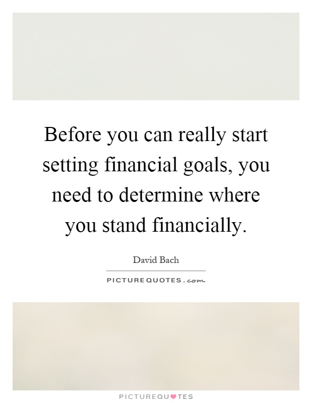Before you can really start setting financial goals, you need to...  Picture...