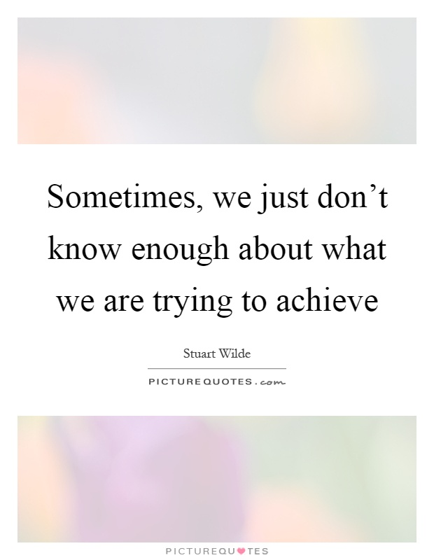 Sometimes, we just don't know enough about what we are trying to achieve Picture Quote #1