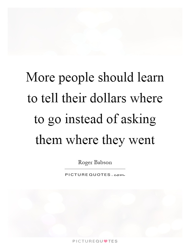 More people should learn to tell their dollars where to go instead of asking them where they went Picture Quote #1