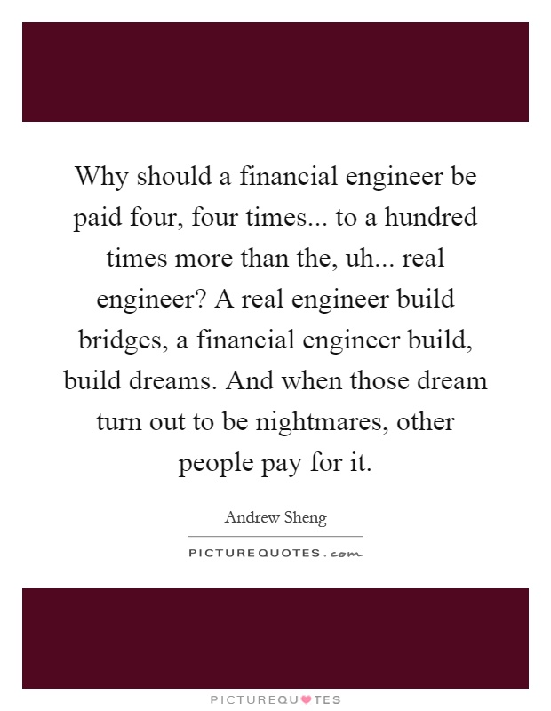 Why should a financial engineer be paid four, four times... to a hundred times more than the, uh... real engineer? A real engineer build bridges, a financial engineer build, build dreams. And when those dream turn out to be nightmares, other people pay for it Picture Quote #1