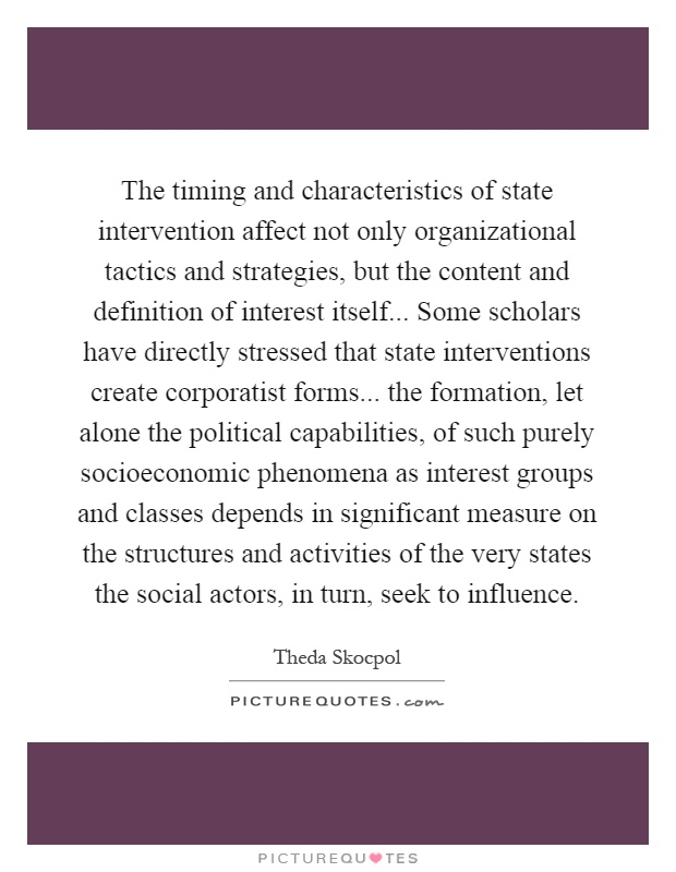 The timing and characteristics of state intervention affect not only organizational tactics and strategies, but the content and definition of interest itself... Some scholars have directly stressed that state interventions create corporatist forms... the formation, let alone the political capabilities, of such purely socioeconomic phenomena as interest groups and classes depends in significant measure on the structures and activities of the very states the social actors, in turn, seek to influence Picture Quote #1