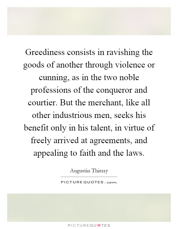 Greediness consists in ravishing the goods of another through violence or cunning, as in the two noble professions of the conqueror and courtier. But the merchant, like all other industrious men, seeks his benefit only in his talent, in virtue of freely arrived at agreements, and appealing to faith and the laws Picture Quote #1