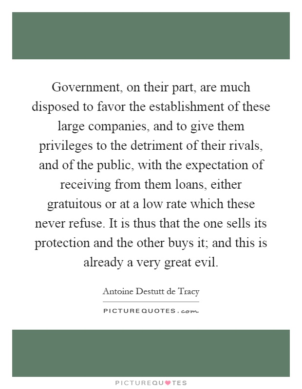 Government, on their part, are much disposed to favor the establishment of these large companies, and to give them privileges to the detriment of their rivals, and of the public, with the expectation of receiving from them loans, either gratuitous or at a low rate which these never refuse. It is thus that the one sells its protection and the other buys it; and this is already a very great evil Picture Quote #1