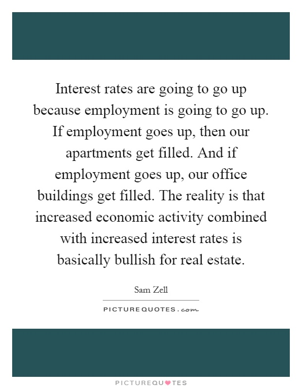Interest rates are going to go up because employment is going to go up. If employment goes up, then our apartments get filled. And if employment goes up, our office buildings get filled. The reality is that increased economic activity combined with increased interest rates is basically bullish for real estate Picture Quote #1