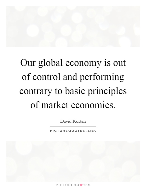 Our global economy is out of control and performing contrary to basic principles of market economics Picture Quote #1