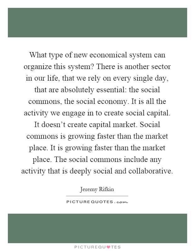 What type of new economical system can organize this system? There is another sector in our life, that we rely on every single day, that are absolutely essential: the social commons, the social economy. It is all the activity we engage in to create social capital. It doesn't create capital market. Social commons is growing faster than the market place. It is growing faster than the market place. The social commons include any activity that is deeply social and collaborative Picture Quote #1