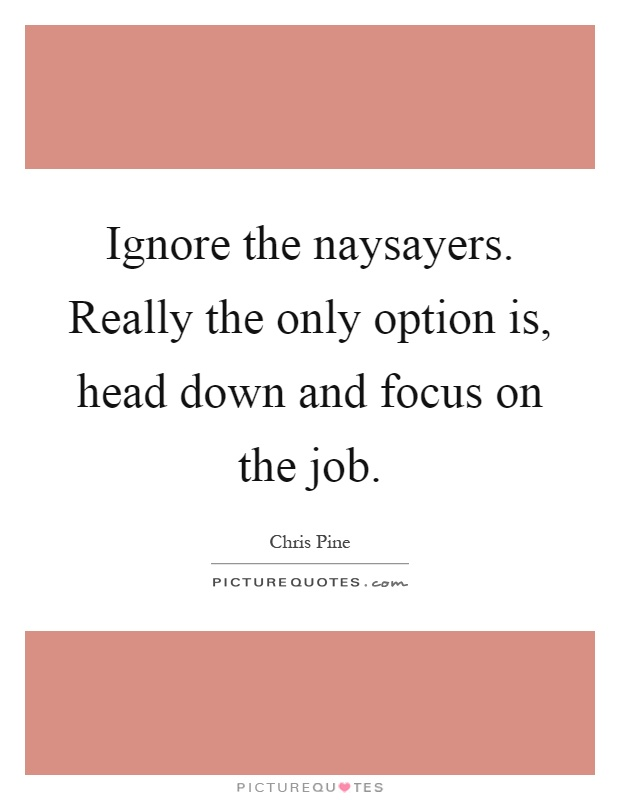 Ignore the naysayers. Really the only option is, head down and focus on the job Picture Quote #1