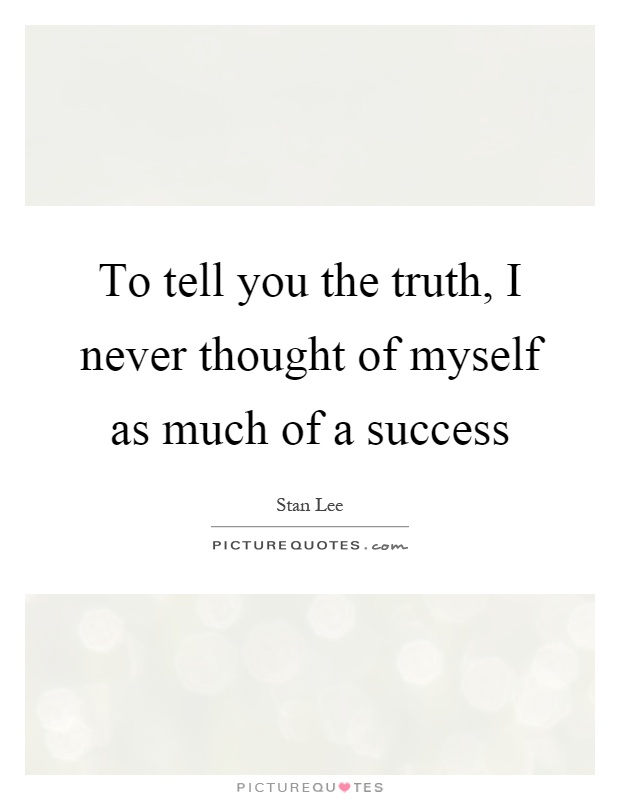 To tell you the truth, I never thought of myself as much of a success Picture Quote #1