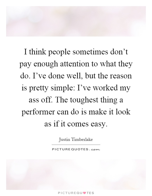 I think people sometimes don't pay enough attention to what they do. I've done well, but the reason is pretty simple: I've worked my ass off. The toughest thing a performer can do is make it look as if it comes easy Picture Quote #1