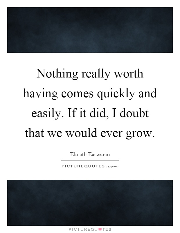 Nothing really worth having comes quickly and easily. If it did, I doubt that we would ever grow Picture Quote #1