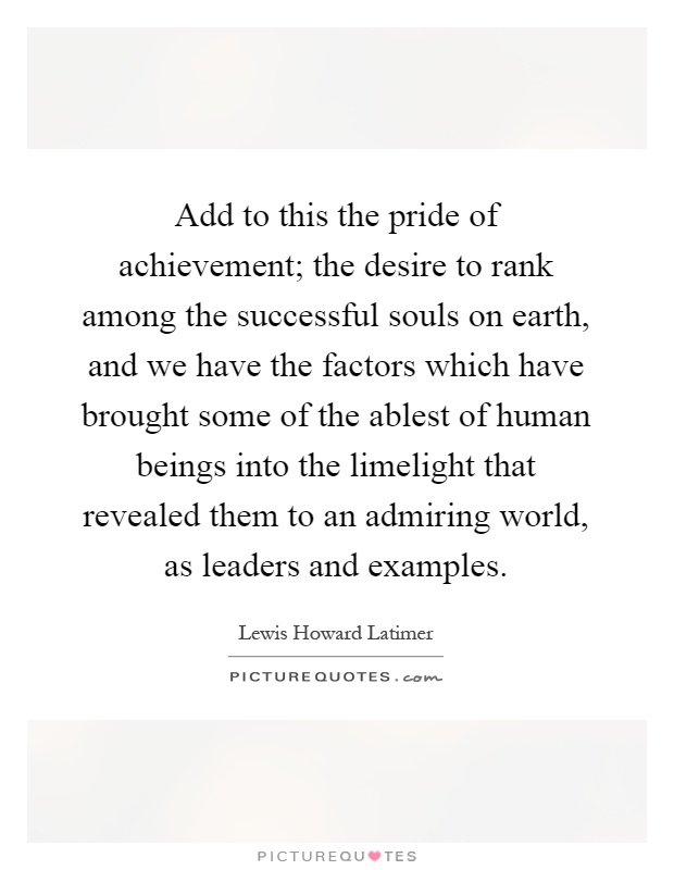 Add to this the pride of achievement; the desire to rank among the successful souls on earth, and we have the factors which have brought some of the ablest of human beings into the limelight that revealed them to an admiring world, as leaders and examples Picture Quote #1