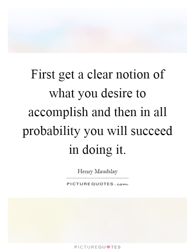 First get a clear notion of what you desire to accomplish and then in all probability you will succeed in doing it Picture Quote #1