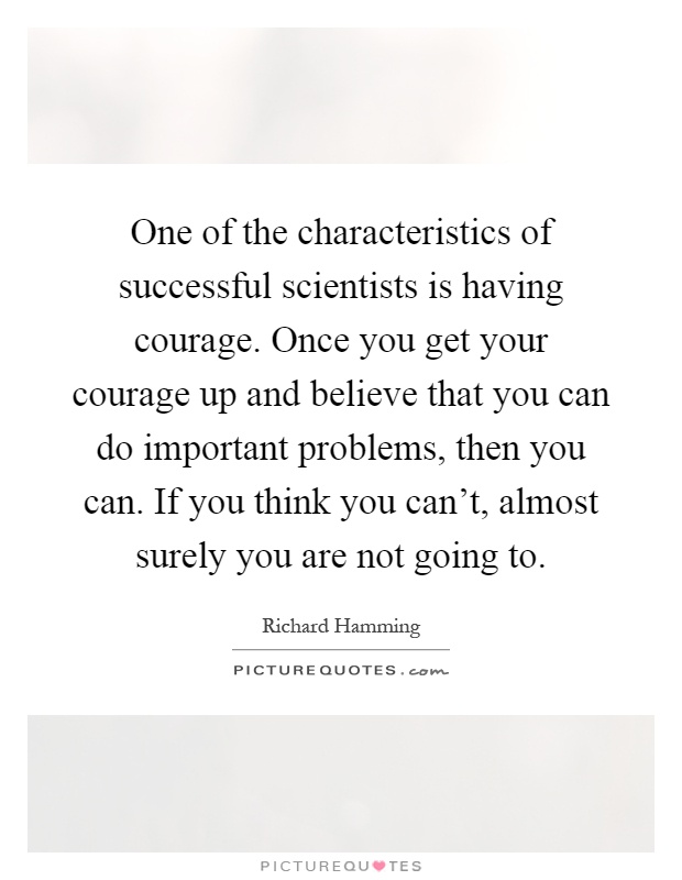 One of the characteristics of successful scientists is having courage. Once you get your courage up and believe that you can do important problems, then you can. If you think you can't, almost surely you are not going to Picture Quote #1