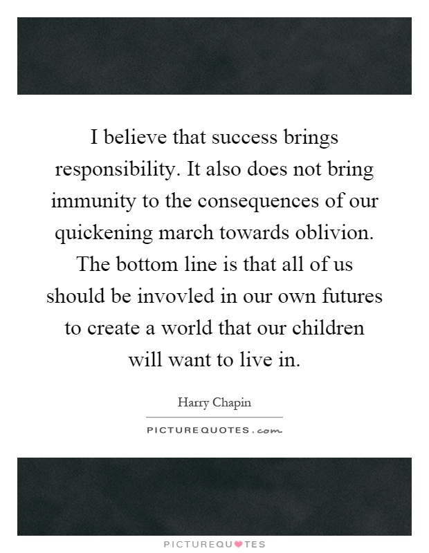 I believe that success brings responsibility. It also does not bring immunity to the consequences of our quickening march towards oblivion. The bottom line is that all of us should be invovled in our own futures to create a world that our children will want to live in Picture Quote #1
