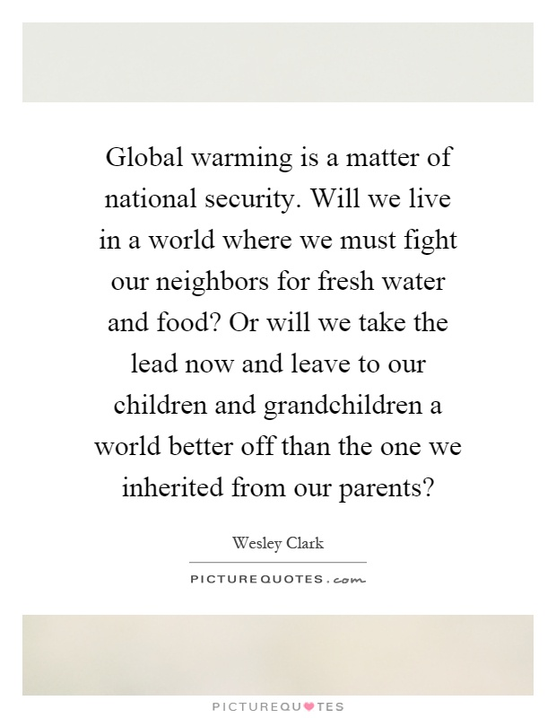 Global warming is a matter of national security. Will we live in a world where we must fight our neighbors for fresh water and food? Or will we take the lead now and leave to our children and grandchildren a world better off than the one we inherited from our parents? Picture Quote #1