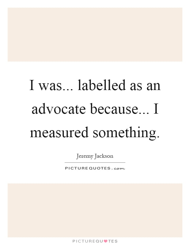 I was... labelled as an advocate because... I measured something Picture Quote #1