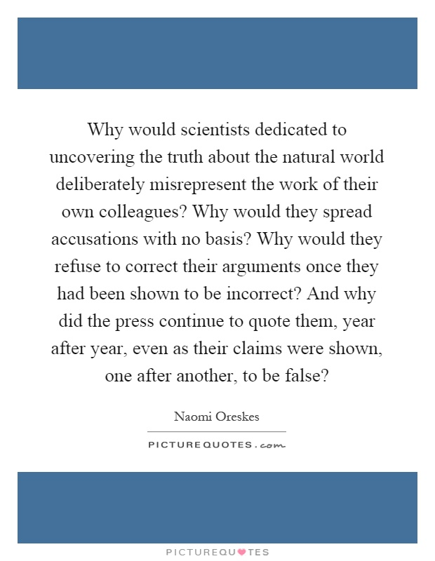 Why would scientists dedicated to uncovering the truth about the natural world deliberately misrepresent the work of their own colleagues? Why would they spread accusations with no basis? Why would they refuse to correct their arguments once they had been shown to be incorrect? And why did the press continue to quote them, year after year, even as their claims were shown, one after another, to be false? Picture Quote #1