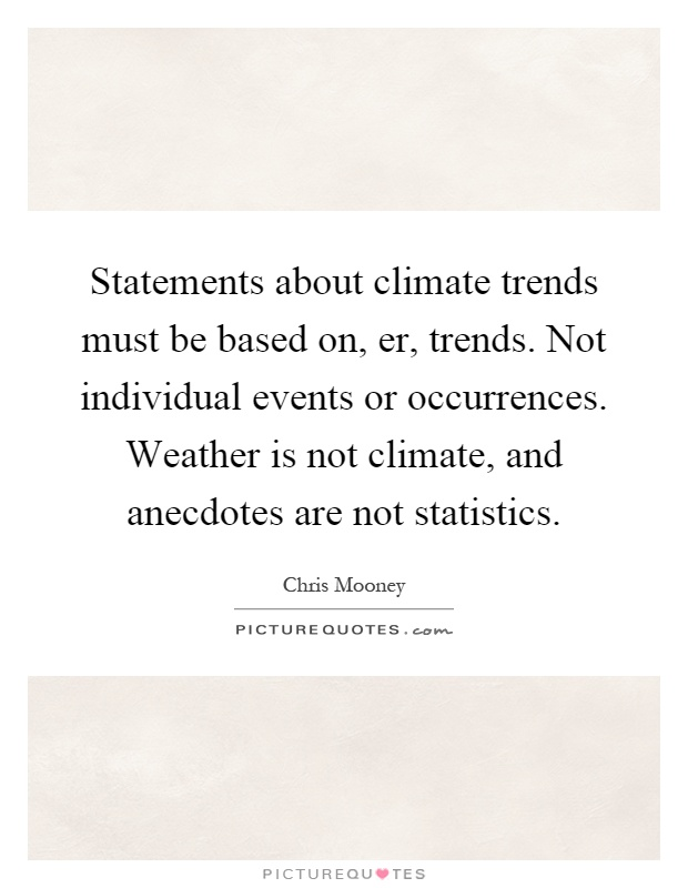 Statements about climate trends must be based on, er, trends. Not individual events or occurrences. Weather is not climate, and anecdotes are not statistics Picture Quote #1
