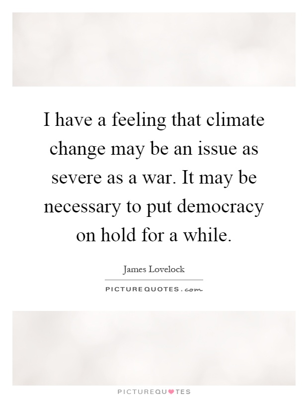 I have a feeling that climate change may be an issue as severe as a war. It may be necessary to put democracy on hold for a while Picture Quote #1