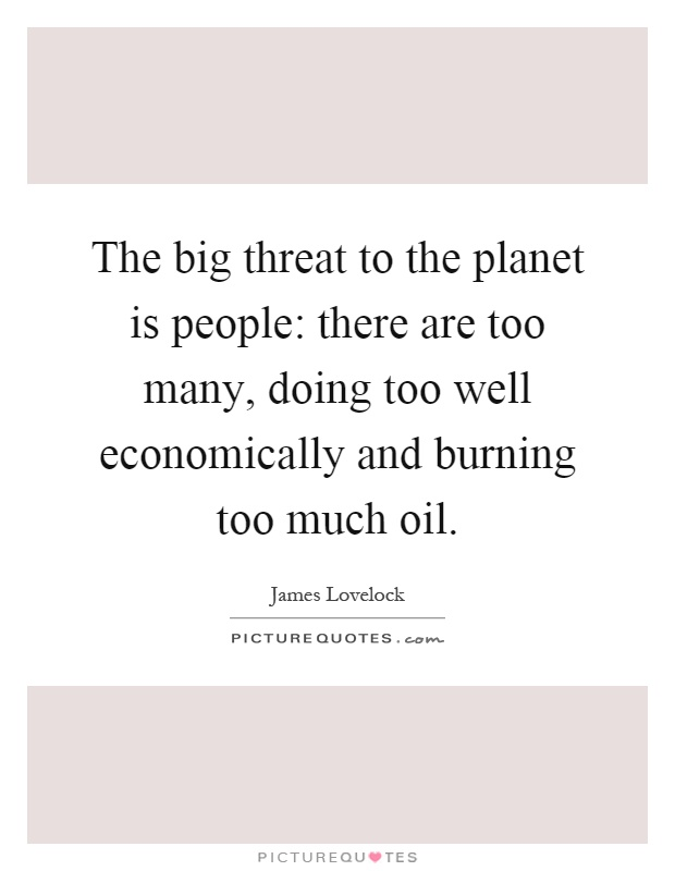 The big threat to the planet is people: there are too many, doing too well economically and burning too much oil Picture Quote #1