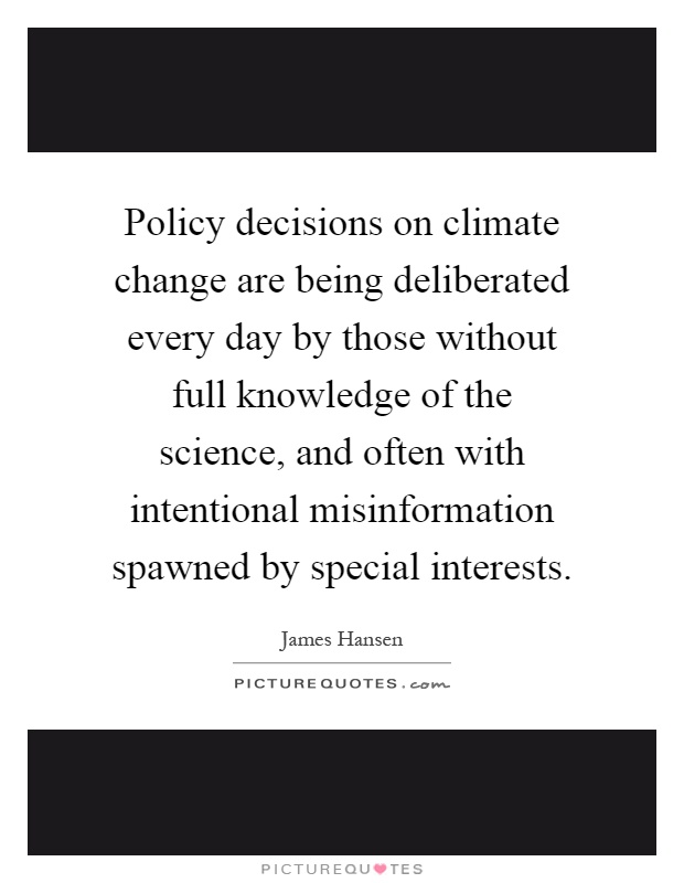 Policy decisions on climate change are being deliberated every day by those without full knowledge of the science, and often with intentional misinformation spawned by special interests Picture Quote #1
