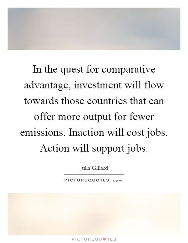 In the quest for comparative advantage, investment will flow towards those countries that can offer more output for fewer emissions. Inaction will cost jobs. Action will support jobs Picture Quote #1