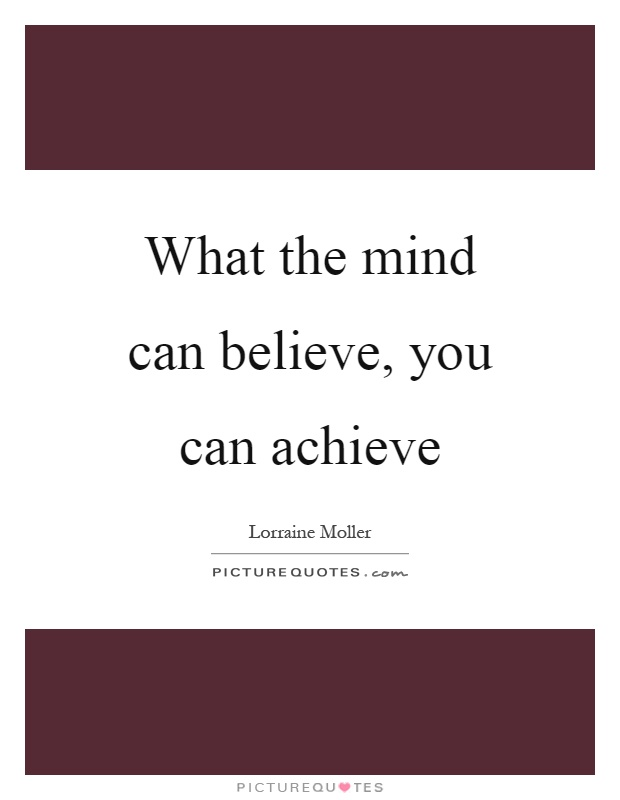 What the mind can believe, you can achieve Picture Quote #1