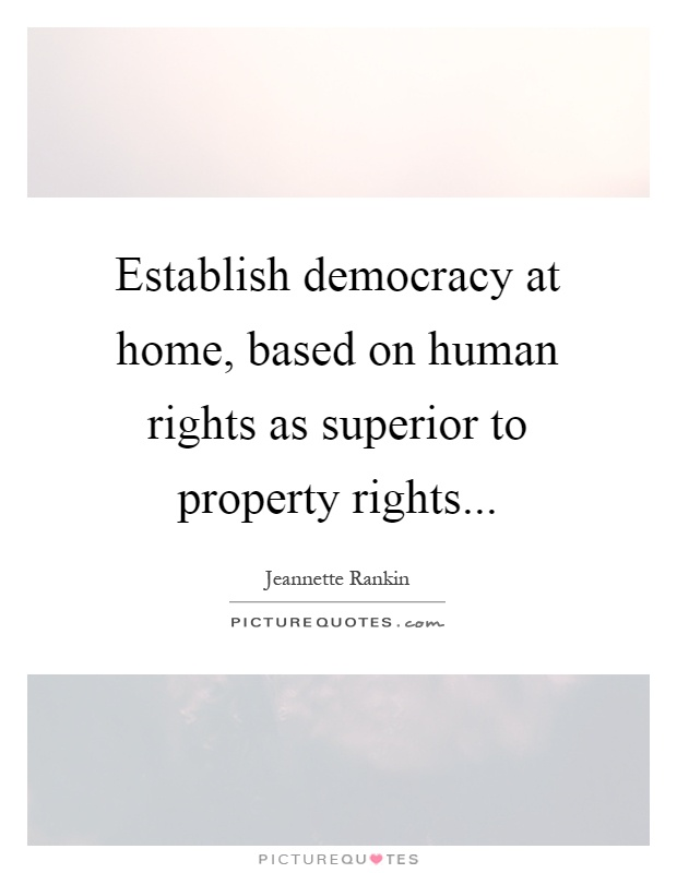 Establish democracy at home, based on human rights as superior to property rights Picture Quote #1