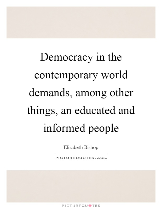 Democracy in the contemporary world demands, among other things, an educated and informed people Picture Quote #1