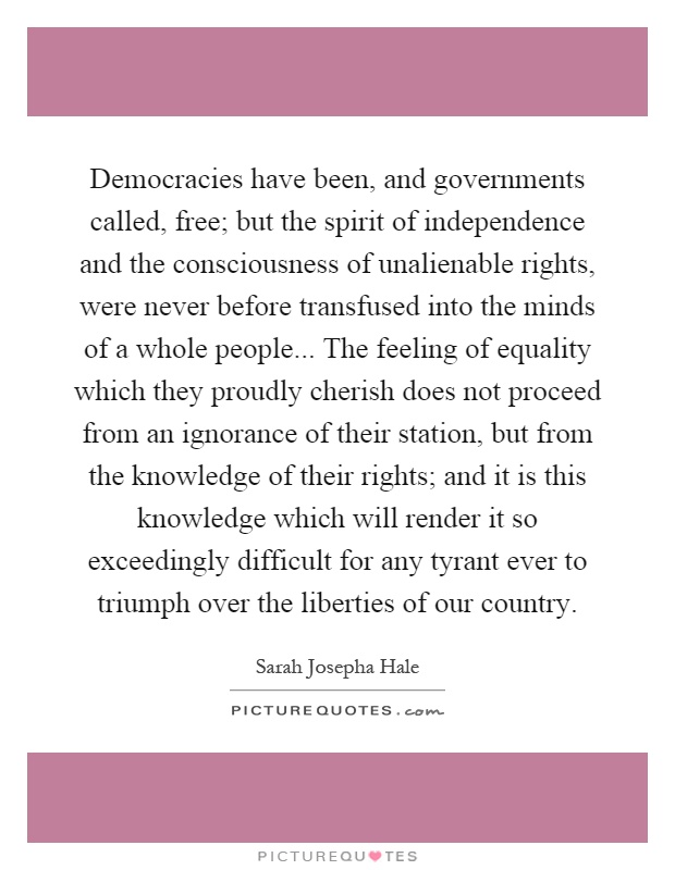 Democracies have been, and governments called, free; but the spirit of independence and the consciousness of unalienable rights, were never before transfused into the minds of a whole people... The feeling of equality which they proudly cherish does not proceed from an ignorance of their station, but from the knowledge of their rights; and it is this knowledge which will render it so exceedingly difficult for any tyrant ever to triumph over the liberties of our country Picture Quote #1