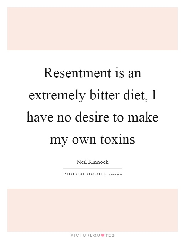 Resentment is an extremely bitter diet, I have no desire to make my own toxins Picture Quote #1