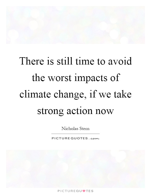 There is still time to avoid the worst impacts of climate change, if we take strong action now Picture Quote #1