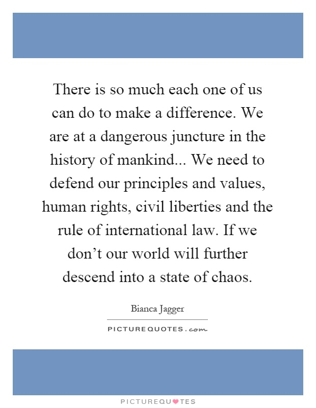 There is so much each one of us can do to make a difference. We are at a dangerous juncture in the history of mankind... We need to defend our principles and values, human rights, civil liberties and the rule of international law. If we don't our world will further descend into a state of chaos Picture Quote #1