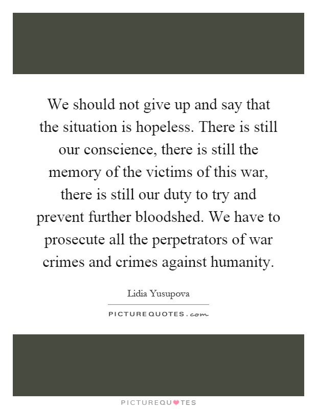We should not give up and say that the situation is hopeless. There is still our conscience, there is still the memory of the victims of this war, there is still our duty to try and prevent further bloodshed. We have to prosecute all the perpetrators of war crimes and crimes against humanity Picture Quote #1