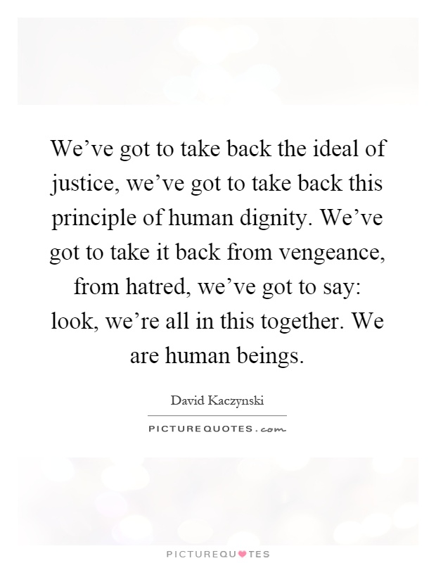 We've got to take back the ideal of justice, we've got to take back this principle of human dignity. We've got to take it back from vengeance, from hatred, we've got to say: look, we're all in this together. We are human beings Picture Quote #1