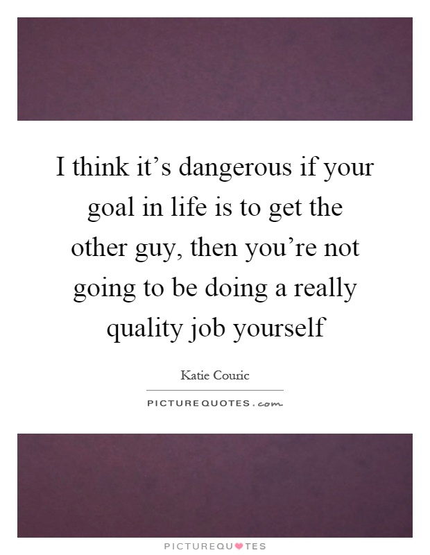 I think it's dangerous if your goal in life is to get the other guy, then you're not going to be doing a really quality job yourself Picture Quote #1