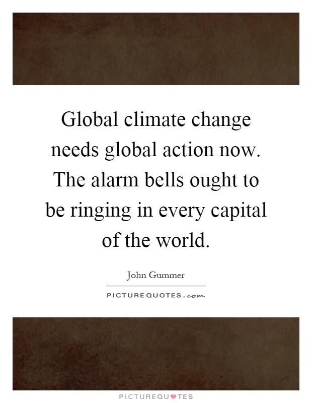 Global climate change needs global action now. The alarm bells ought to be ringing in every capital of the world Picture Quote #1