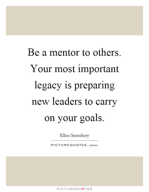 Be a mentor to others. Your most important legacy is preparing new leaders to carry on your goals Picture Quote #1