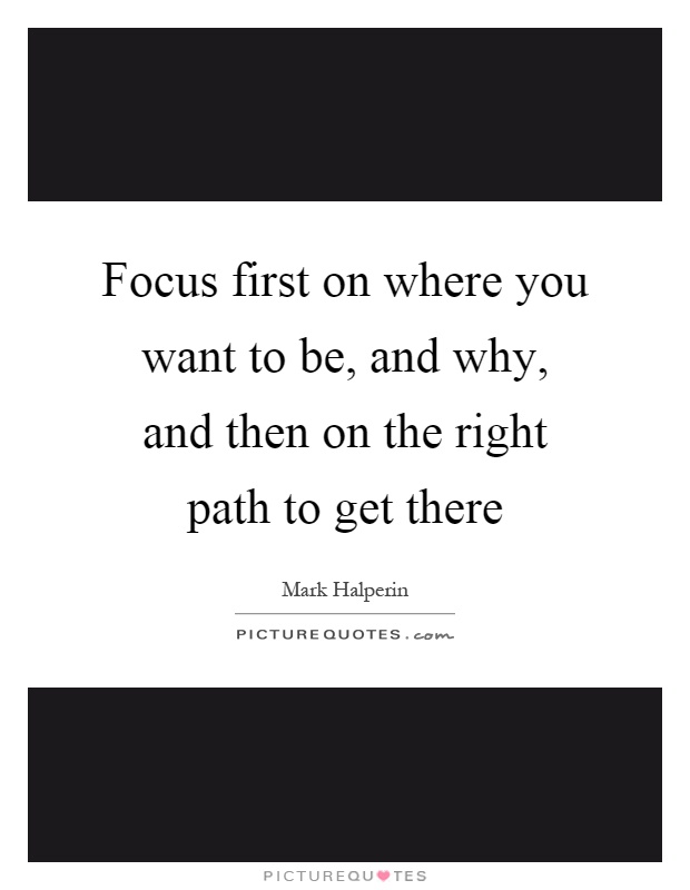Focus first on where you want to be, and why, and then on the right path to get there Picture Quote #1