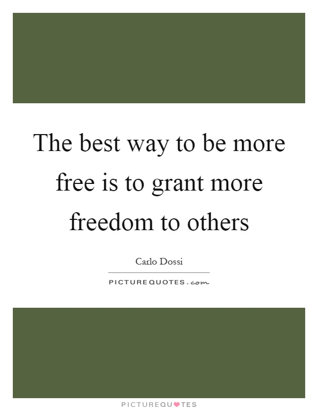 The best way to be more free is to grant more freedom to others Picture Quote #1