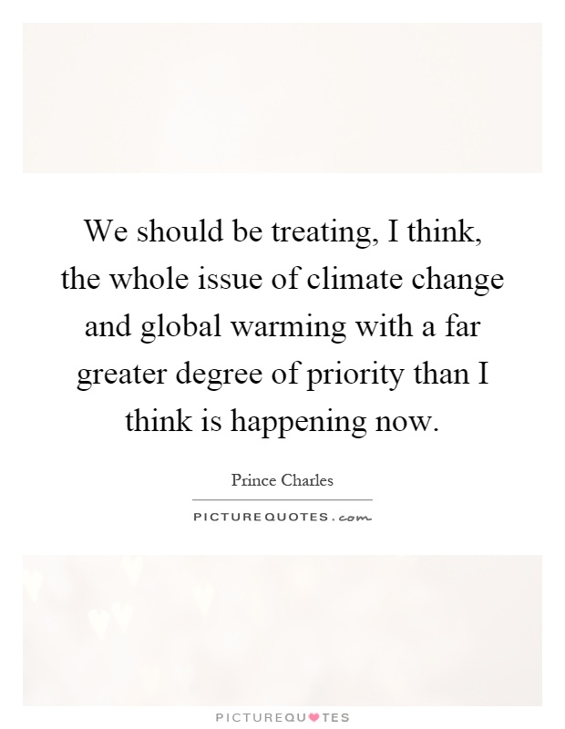 We should be treating, I think, the whole issue of climate change and global warming with a far greater degree of priority than I think is happening now Picture Quote #1