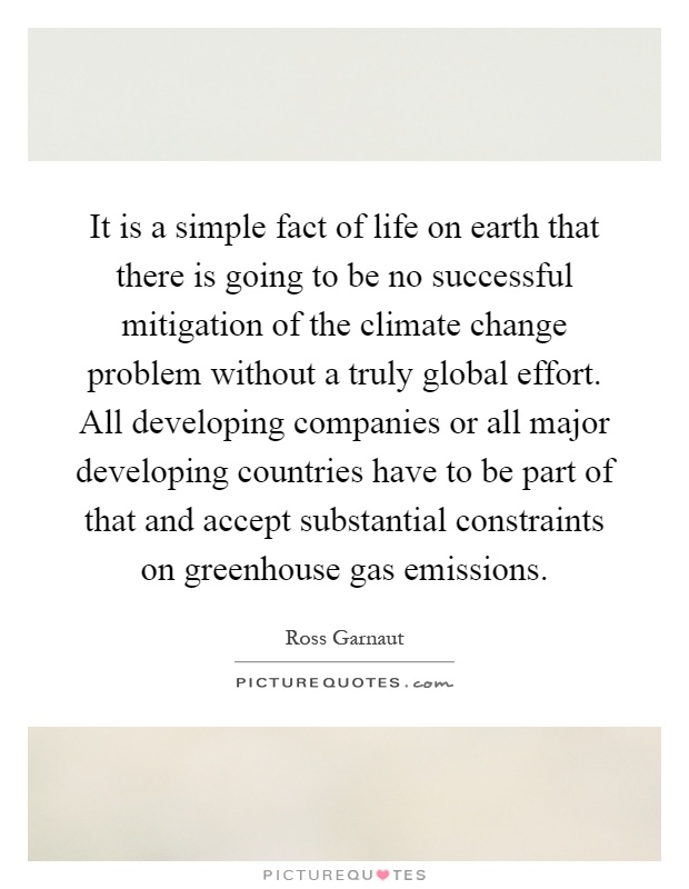 It is a simple fact of life on earth that there is going to be no successful mitigation of the climate change problem without a truly global effort. All developing companies or all major developing countries have to be part of that and accept substantial constraints on greenhouse gas emissions Picture Quote #1