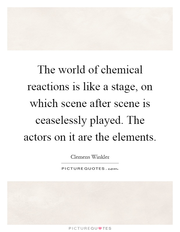 The world of chemical reactions is like a stage, on which scene after scene is ceaselessly played. The actors on it are the elements Picture Quote #1