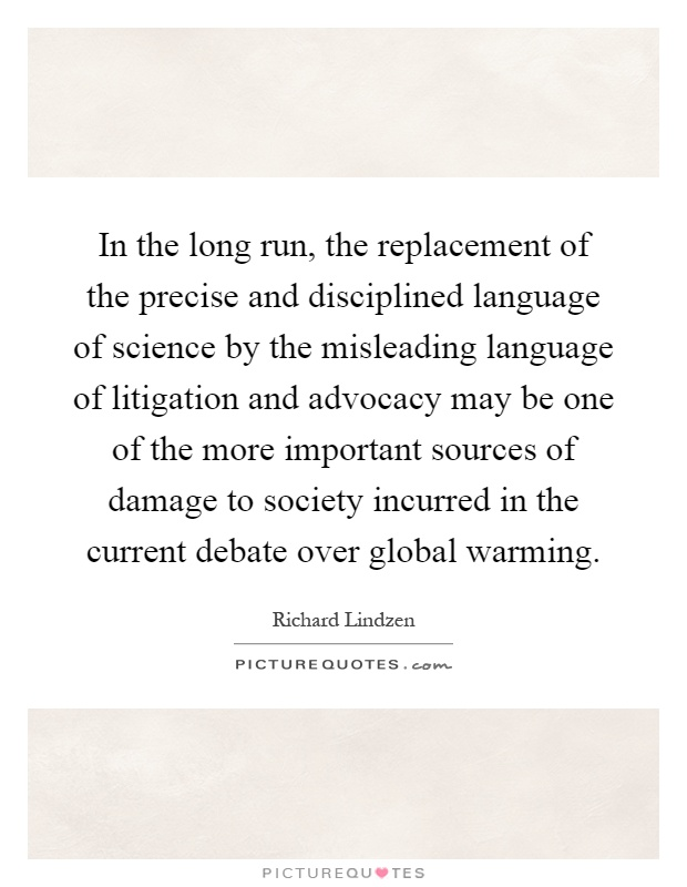 In the long run, the replacement of the precise and disciplined language of science by the misleading language of litigation and advocacy may be one of the more important sources of damage to society incurred in the current debate over global warming Picture Quote #1